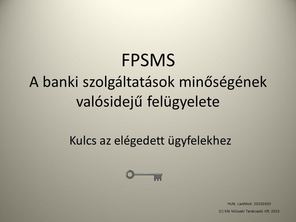 FPSMS A banki szolgáltatások minőségének valósidejű felügyelete Kulcs az elégedett ügyfelekhez HUN, LastMod: 20150303 (C) KNI Műszaki Tanácsadó Kft. 2