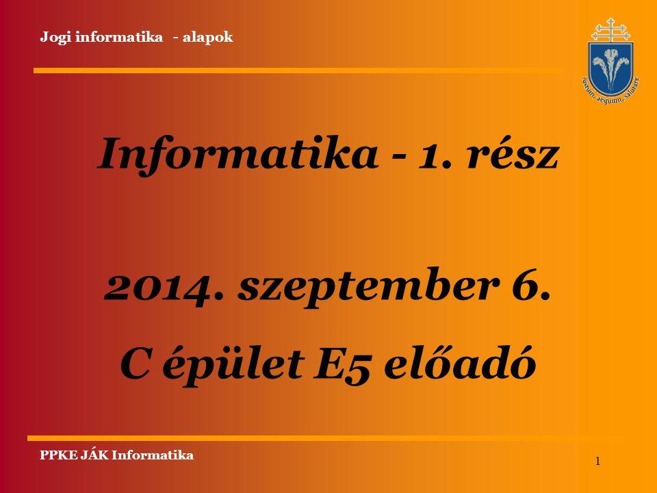 1 Informatika - 1. rész 2014. szeptember 6. C épület E5 előadó PPKE JÁK Informatika Jogi informatika - alapok