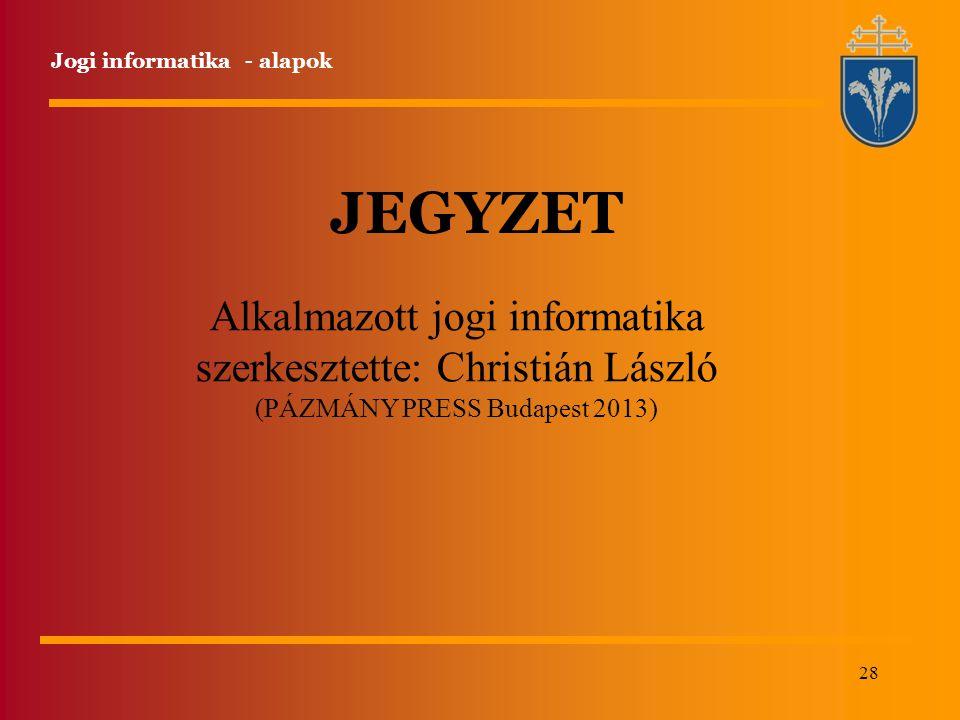 28 Jogi informatika - alapok JEGYZET Alkalmazott jogi informatika szerkesztette: Christián László (PÁZMÁNY PRESS Budapest 2013)