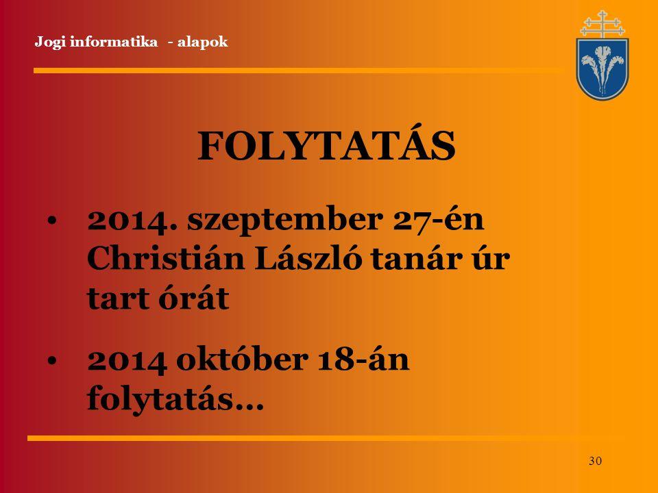 30 Jogi informatika - alapok FOLYTATÁS 2014. szeptember 27-én Christián László tanár úr tart órát 2014 október 18-án folytatás…