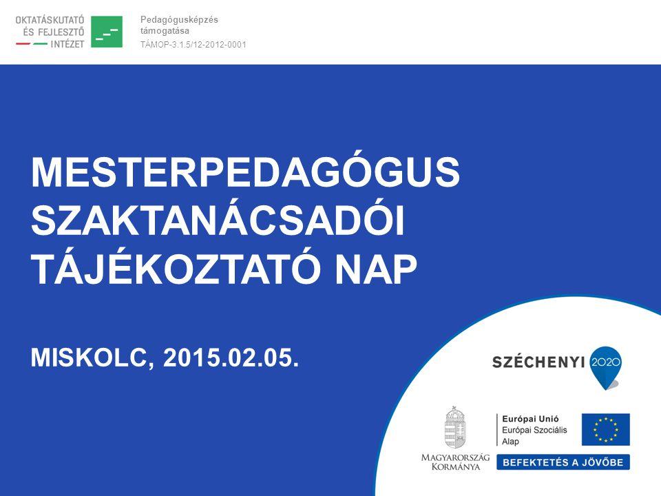 Pedagógusképzés támogatása TÁMOP-3.1.5/12-2012-0001 MESTERPEDAGÓGUS SZAKTANÁCSADÓI TÁJÉKOZTATÓ NAP MISKOLC, 2015.02.05.