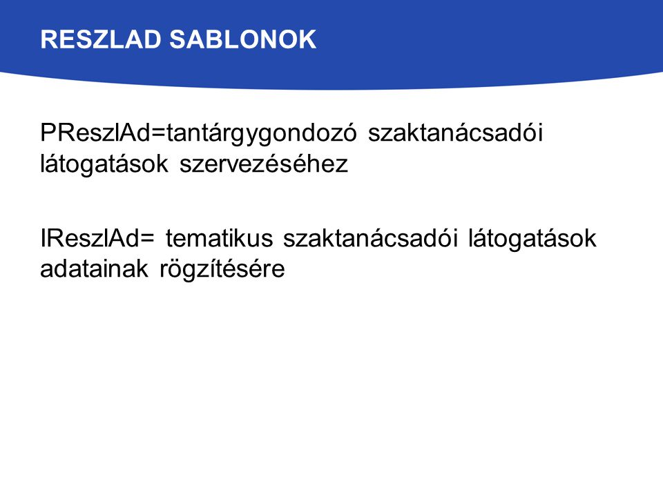 RESZLAD SABLONOK PReszlAd=tantárgygondozó szaktanácsadói látogatások szervezéséhez IReszlAd= tematikus szaktanácsadói látogatások adatainak rögzítésér