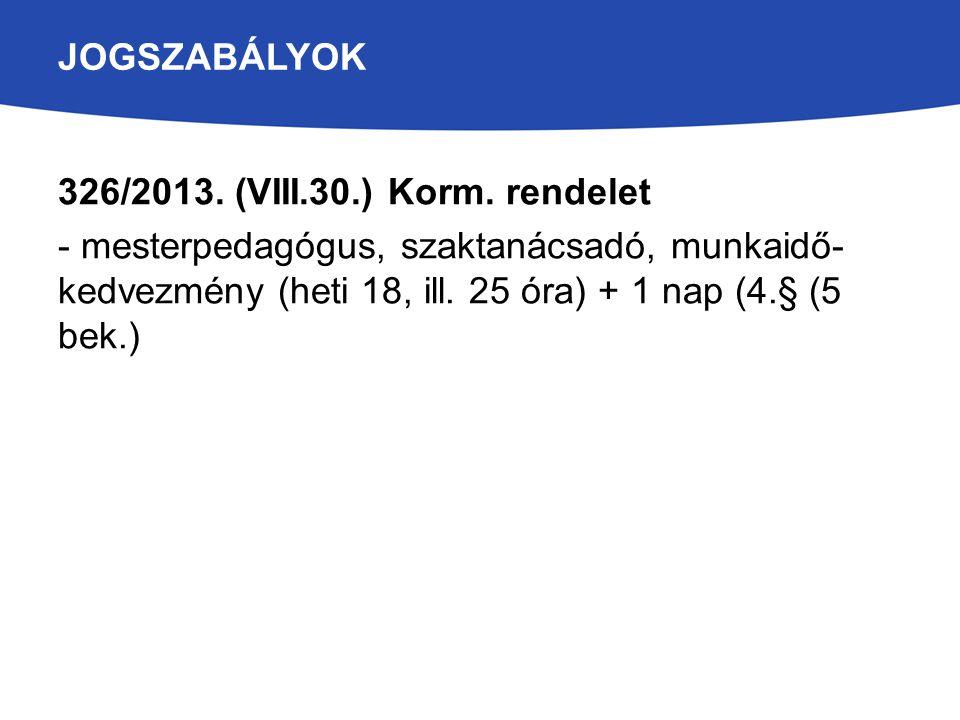 JOGSZABÁLYOK 326/2013. (VIII.30.) Korm. rendelet - mesterpedagógus, szaktanácsadó, munkaidő- kedvezmény (heti 18, ill. 25 óra) + 1 nap (4.§ (5 bek.)