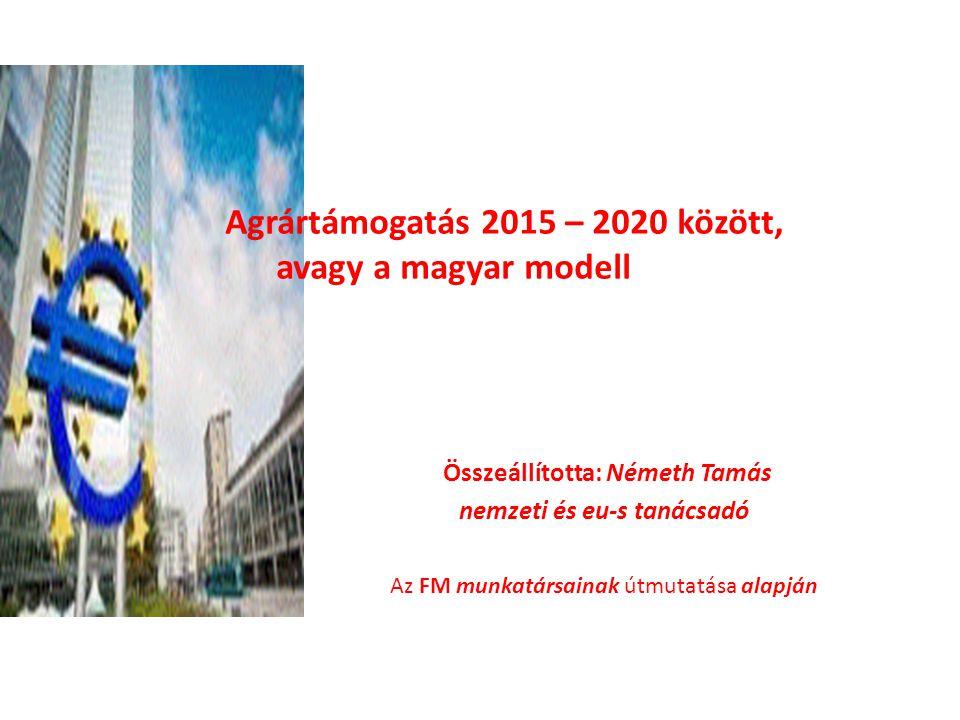 közözött, 2020 Összeállította: Németh Tamás nemzeti és eu-s tanácsadó Az FM munkatársainak útmutatása alapján Agrártámogatás 2015 – 2020 között, avagy a magyar modell