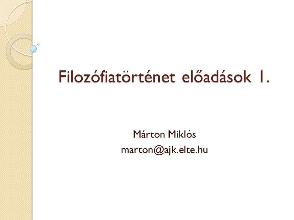 Filozófiatörténet előadások 1. Márton Miklós marton@ajk.elte.hu