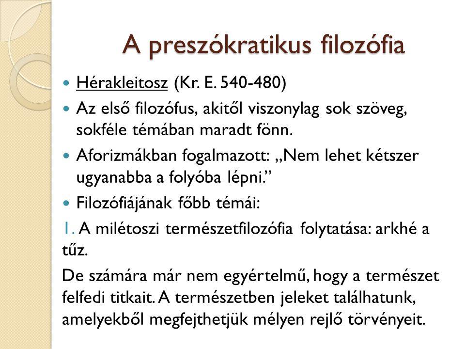 A preszókratikus filozófia Hérakleitosz (Kr. E. 540-480) Az első filozófus, akitől viszonylag sok szöveg, sokféle témában maradt fönn. Aforizmákban fo