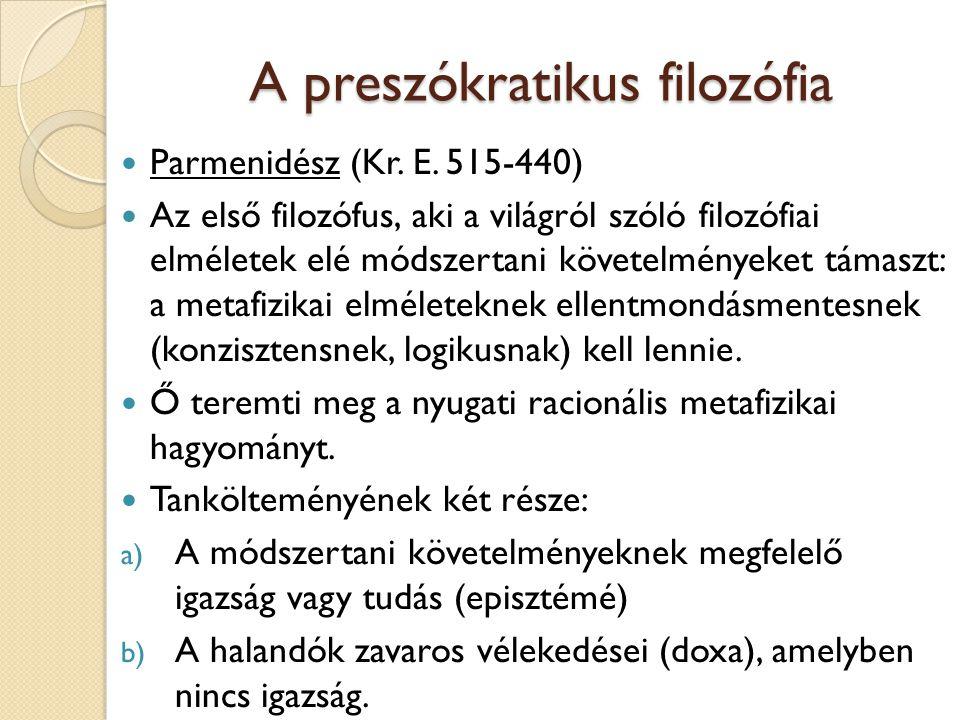 A preszókratikus filozófia Parmenidész (Kr. E. 515-440) Az első filozófus, aki a világról szóló filozófiai elméletek elé módszertani követelményeket t