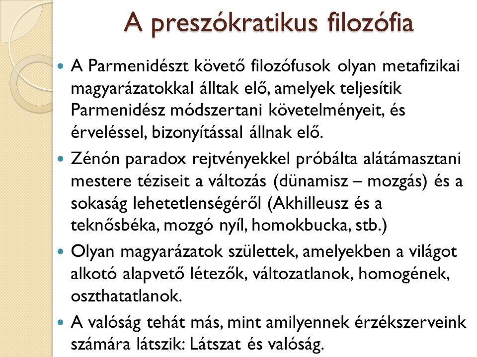 A preszókratikus filozófia A Parmenidészt követő filozófusok olyan metafizikai magyarázatokkal álltak elő, amelyek teljesítik Parmenidész módszertani