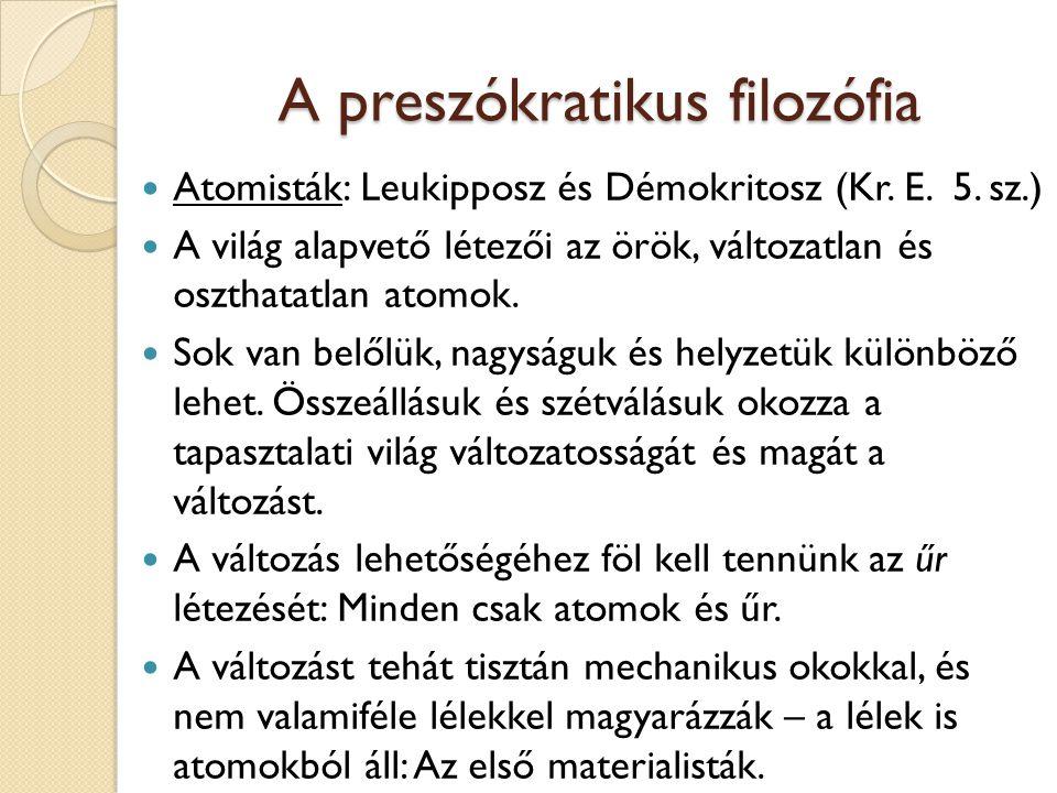 A preszókratikus filozófia Atomisták: Leukipposz és Démokritosz (Kr. E. 5. sz.) A világ alapvető létezői az örök, változatlan és oszthatatlan atomok.
