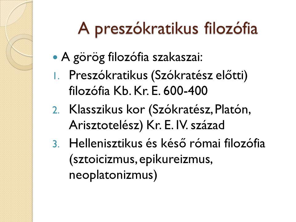 A preszókratikus filozófia A görög filozófia szakaszai: 1. Preszókratikus (Szókratész előtti) filozófia Kb. Kr. E. 600-400 2. Klasszikus kor (Szókraté