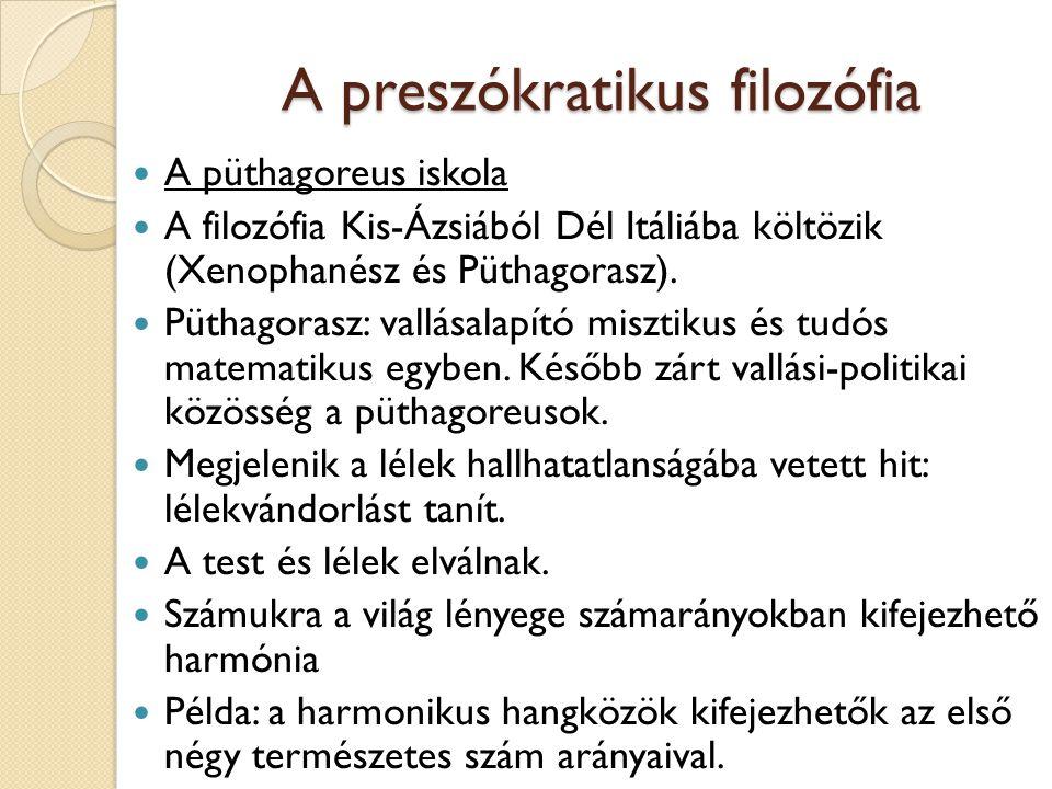 A preszókratikus filozófia A püthagoreus iskola A filozófia Kis-Ázsiából Dél Itáliába költözik (Xenophanész és Püthagorasz). Püthagorasz: vallásalapít