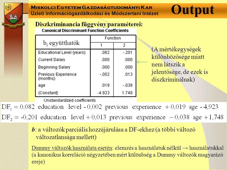 Miskolci Egyetem Gazdaságtudományi Kar Üzleti Információgazdálkodási és Módszertani Intézet Output b i együtthatók Diszkriminancia függvény paraméterei: b: a változók parciális hozzájárulása a DF-ekhez (a többi változó változatlansága mellett) Dummy változók használata esetén: elemzés a használatuk nélkül → használatukkal (a kanonikus korreláció négyzetében mért különbség a Dummy változók magyarázó ereje) (A mértékegységek különbözősége miatt nem látszik a jelentősége, de ezek is diszkriminálnak)