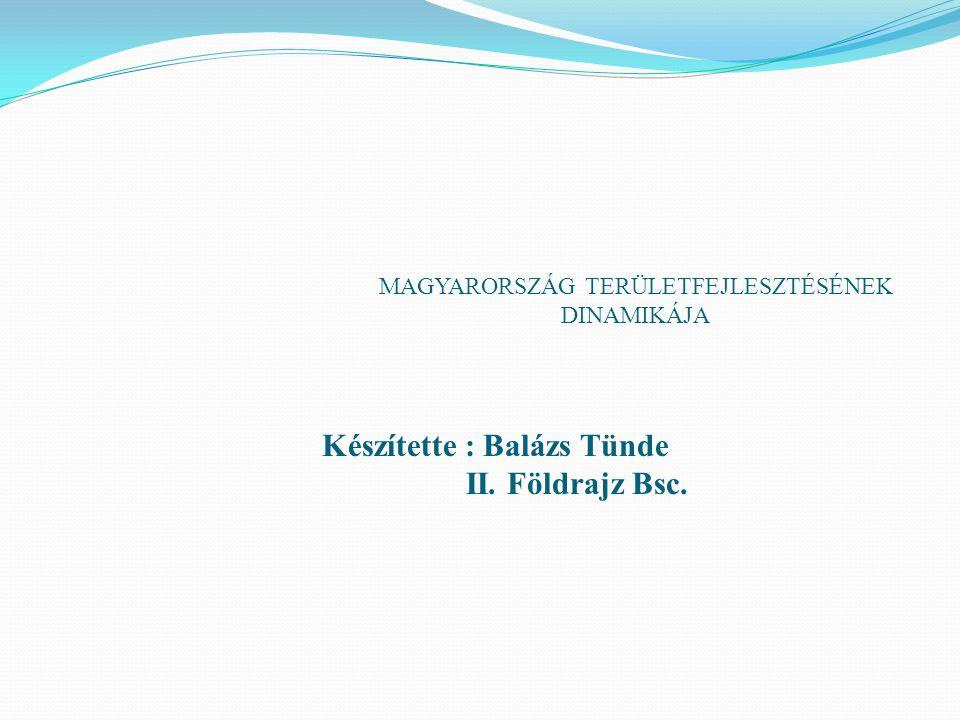 MAGYARORSZÁG TERÜLETFEJLESZTÉSÉNEK DINAMIKÁJA Készítette : Balázs Tünde II. Földrajz Bsc.