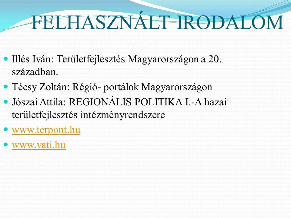 FELHASZNÁLT IRODALOM Illés Iván: Területfejlesztés Magyarországon a 20.