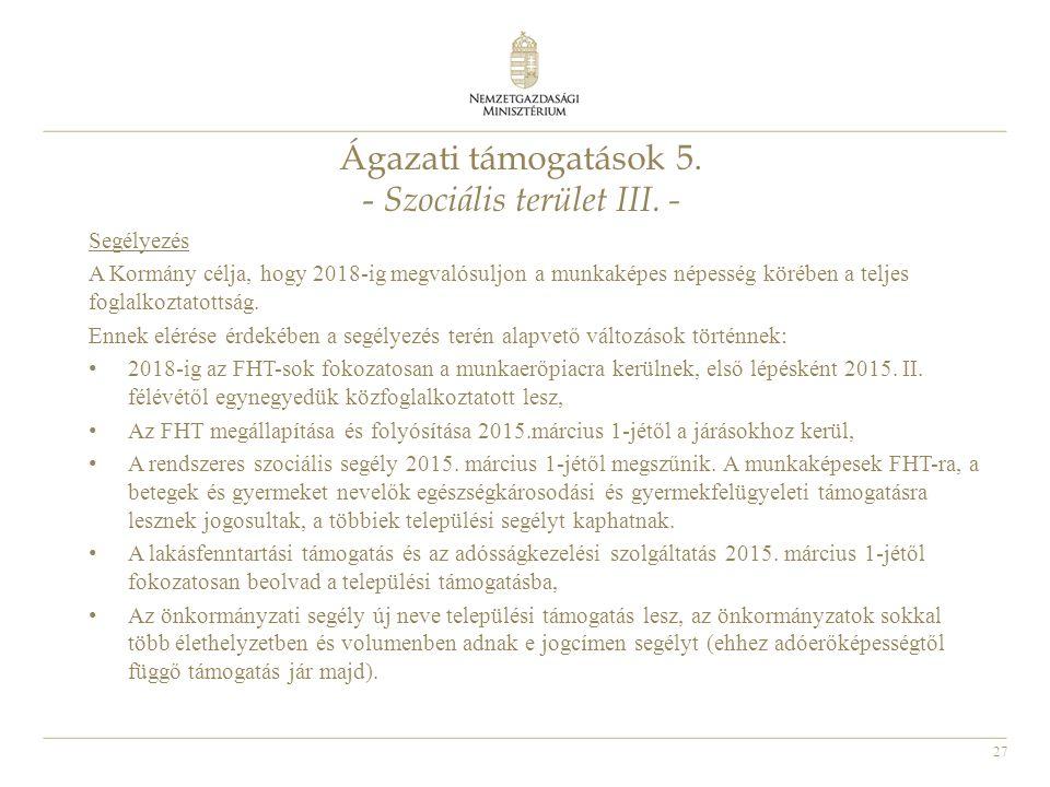 27 Ágazati támogatások 5. - Szociális terület III. - Segélyezés A Kormány célja, hogy 2018-ig megvalósuljon a munkaképes népesség körében a teljes fog