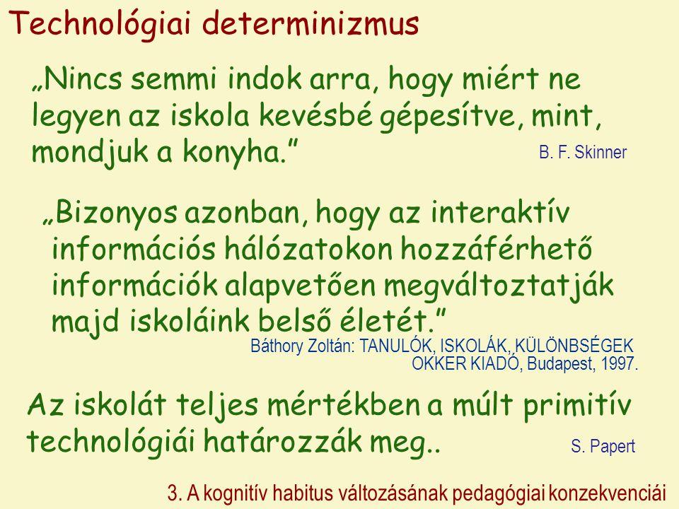 """3. A kognitív habitus változásának pedagógiai konzekvenciái Technológiai determinizmus """"Nincs semmi indok arra, hogy miért ne legyen az iskola kevésbé"""