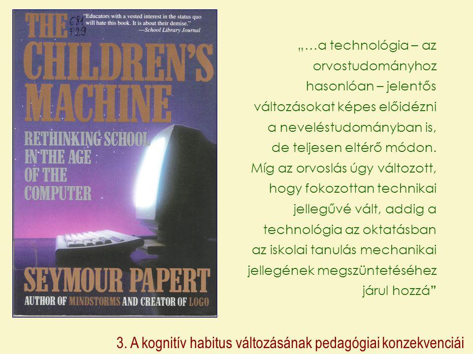 """3. A kognitív habitus változásának pedagógiai konzekvenciái """"…a technológia – az orvostudományhoz hasonlóan – jelentős változásokat képes előidézni a"""