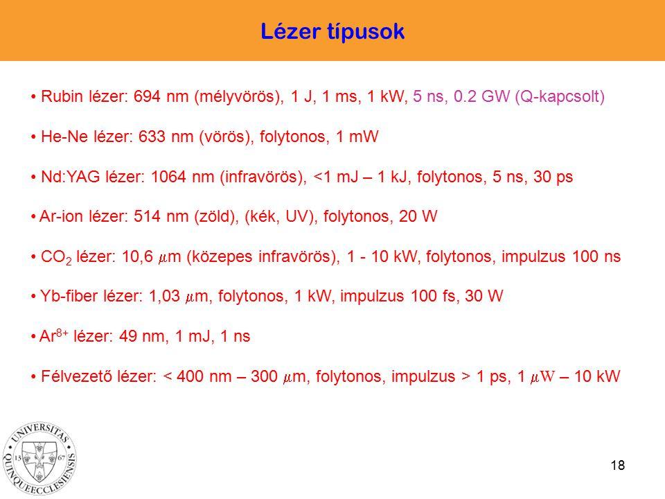 18 Lézer típusok Rubin lézer: 694 nm (mélyvörös), 1 J, 1 ms, 1 kW, 5 ns, 0.2 GW (Q-kapcsolt) He-Ne lézer: 633 nm (vörös), folytonos, 1 mW Nd:YAG lézer