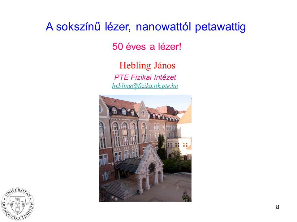 8 Hebling János PTE Fizikai Intézet hebling@fizika.ttk.pte.hu A sokszínű lézer, nanowattól petawattig 50 éves a lézer!