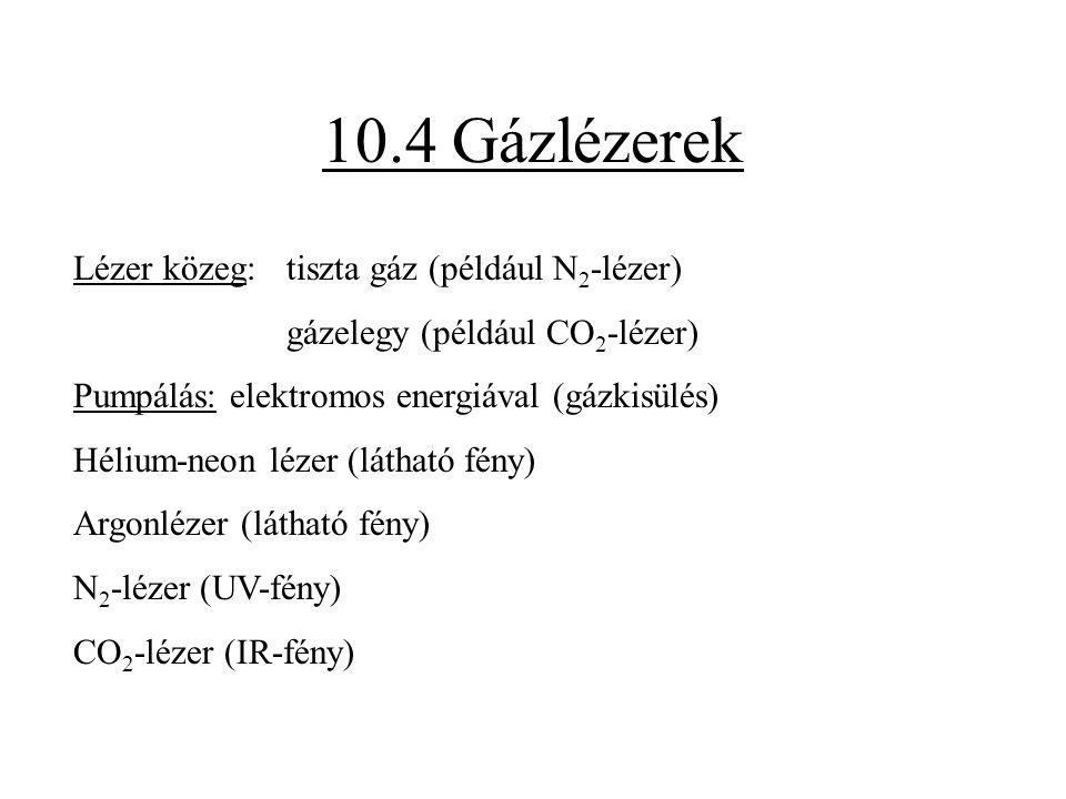 10.4 Gázlézerek Lézer közeg: tiszta gáz (például N 2 -lézer) gázelegy (például CO 2 -lézer) Pumpálás: elektromos energiával (gázkisülés) Hélium-neon l