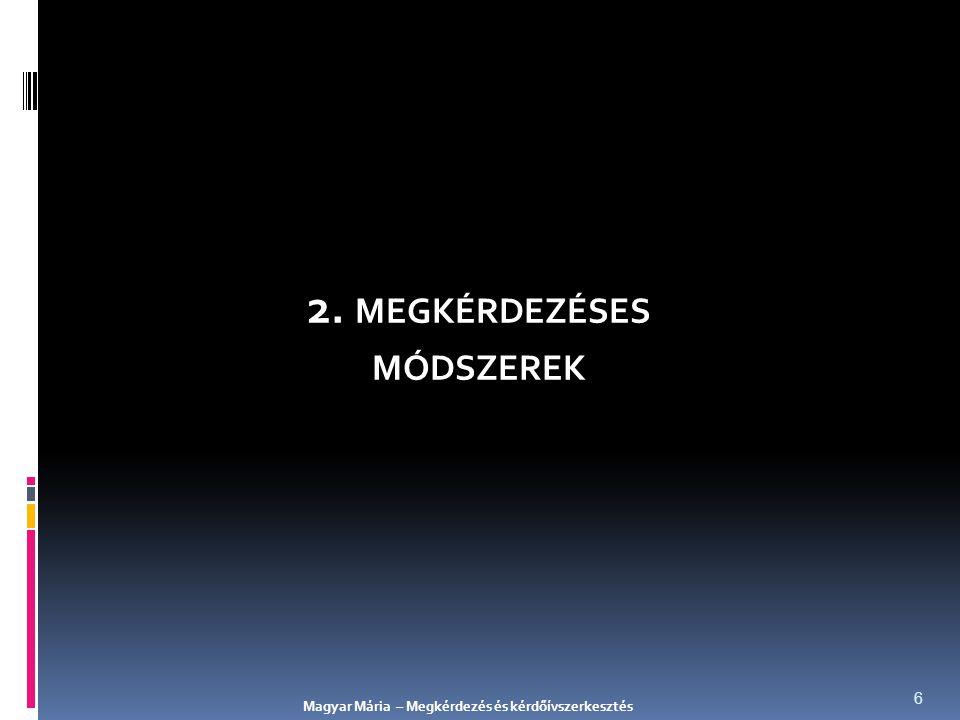 2. MEGKÉRDEZÉSES MÓDSZEREK Magyar Mária – Megkérdezés és kérdőívszerkesztés 6