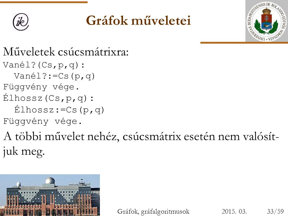 Gráfok műveletei 2015. 03. 28. Műveletek csúcsmátrixra: Vanél?(Cs,p,q): Vanél?:=Cs(p,q) Függvény vége. Élhossz(Cs,p,q): Élhossz:=Cs(p,q) Függvény vége
