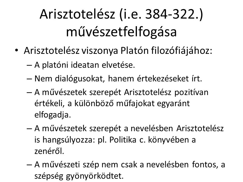 Arisztotelész (i.e. 384-322.) művészetfelfogása Arisztotelész viszonya Platón filozófiájához: – A platóni ideatan elvetése. – Nem dialógusokat, hanem