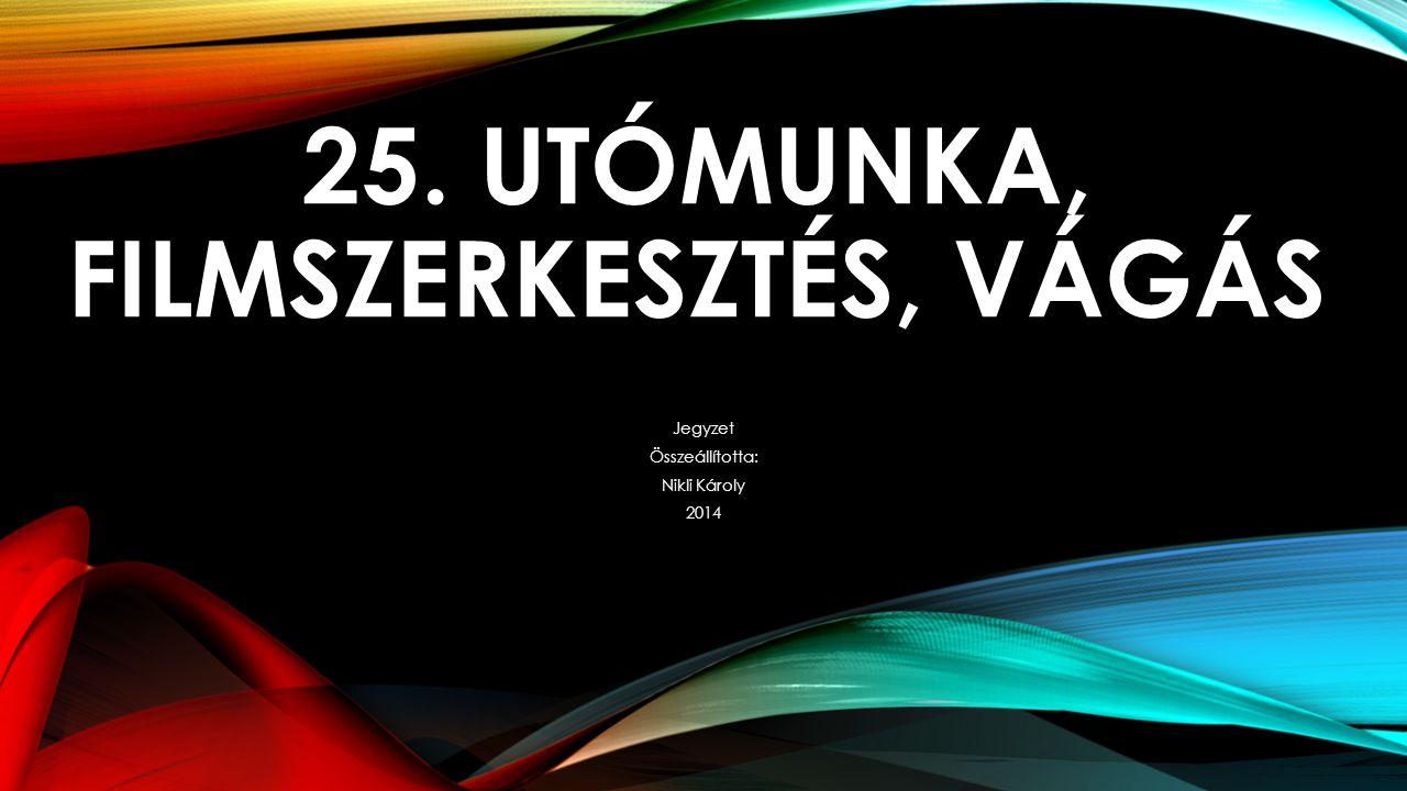 25. UTÓMUNKA, FILMSZERKESZTÉS, VÁGÁS Jegyzet Összeállította: Nikli Károly 2014