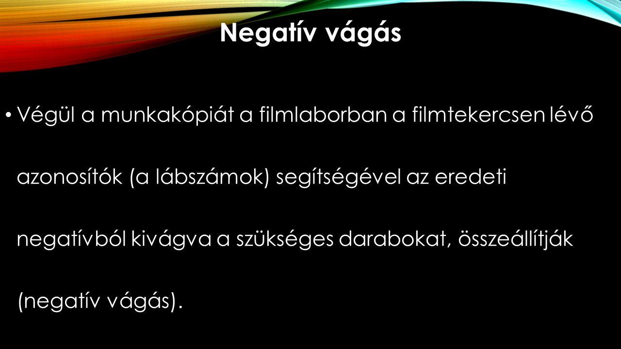 Negatív vágás Végül a munkakópiát a filmlaborban a filmtekercsen lévő azonosítók (a lábszámok) segítségével az eredeti negatívból kivágva a szükséges