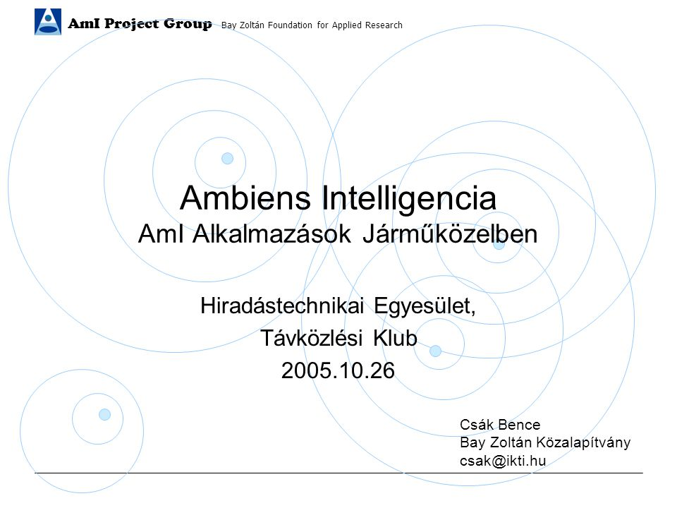 AmI Project Group Bay Zoltán Foundation for Applied Research Ambiens Intelligencia AmI Alkalmazások Járműközelben Hiradástechnikai Egyesület, Távközlési Klub 2005.10.26 Csák Bence Bay Zoltán Közalapítvány csak@ikti.hu