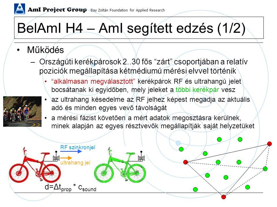 AmI Project Group Bay Zoltán Foundation for Applied Research BelAmI H4 – AmI segített edzés (1/2) Működés –Országúti kerékpárosok 2..30 fős zárt csoportjában a relatív poziciók megállapítása kétmédiumú mérési elvvel történik alkalmasan megválasztott kerékpárok RF és ultrahangú jelet bocsátanak ki egyidőben, mely jeleket a többi kerékpár vesz az ultrahang késedelme az RF jelhez képest megadja az aktuális adó és minden egyes vevő távolságát a mérési fázist követően a mért adatok megosztásra kerülnek, minek alapján az egyes résztvevők megállapítják saját helyzetüket RF szinkronjel ultrahang jel d=Δt prop * c sound