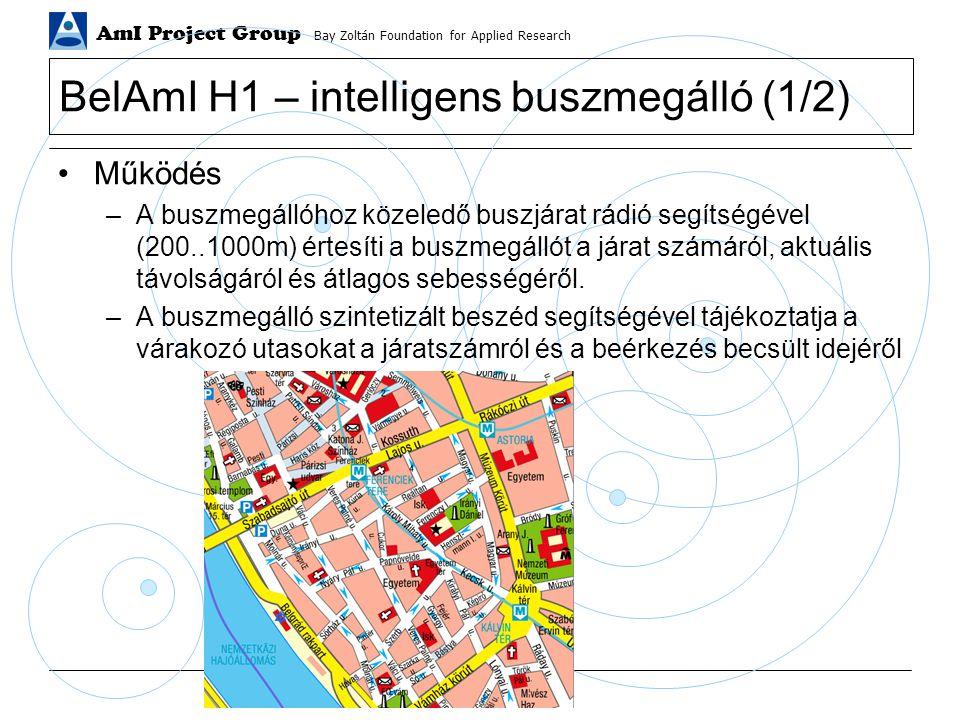 AmI Project Group Bay Zoltán Foundation for Applied Research BelAmI H1 – intelligens buszmegálló (2/2) Megvalósítás –buszmegálló ipari számítógép (időjárás-álló, minimális konfiguráció, mozgó alkatrészek nélkül) WLAN 802.11b GPS hangkártya + erősítő vezetékes kommunikáció az irányítóközpontba vandálbiztos kivitel –busz egység célorientált vezérlőegység 16 v 32bit mikroprocesszor WLAN 802.11b GPS