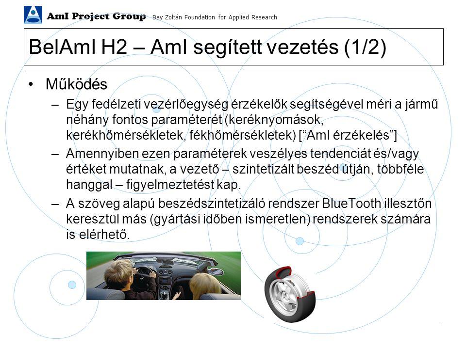 AmI Project Group Bay Zoltán Foundation for Applied Research BelAmI H2 – AmI segített vezetés (1/2) Működés –Egy fedélzeti vezérlőegység érzékelők segítségével méri a jármű néhány fontos paraméterét (keréknyomások, kerékhőmérsékletek, fékhőmérsékletek) [ AmI érzékelés ] –Amennyiben ezen paraméterek veszélyes tendenciát és/vagy értéket mutatnak, a vezető – szintetizált beszéd útján, többféle hanggal – figyelmeztetést kap.