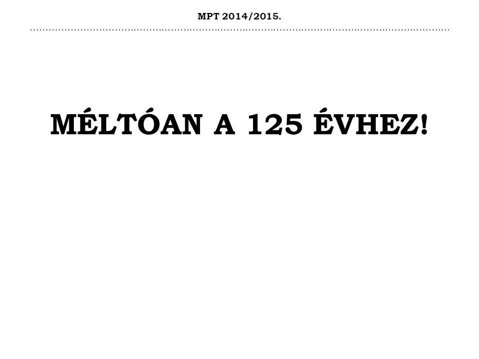 MPT 2014/2015. ……………………………………………………………………………………………………………………… MÉLTÓAN A 125 ÉVHEZ!