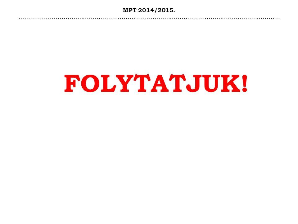 MPT 2014/2015. ……………………………………………………………………………………………………………………… FOLYTATJUK!