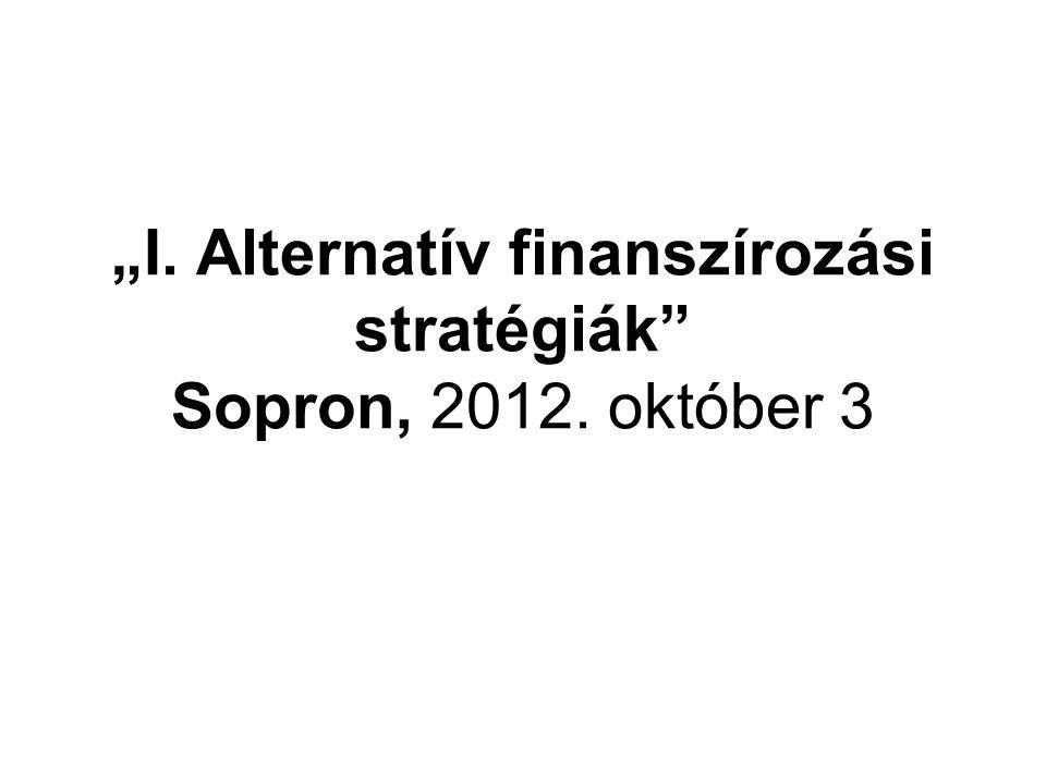 """""""I. Alternatív finanszírozási stratégiák"""" Sopron, 2012. október 3"""