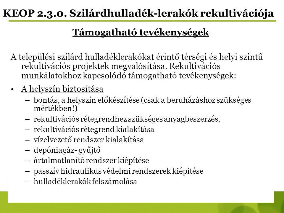 KEOP 2.3.0. Szilárdhulladék-lerakók rekultivációja Támogatható tevékenységek A települési szilárd hulladéklerakókat érintő térségi és helyi szintű rek