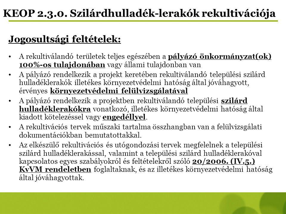 KEOP 2.3.0. Szilárdhulladék-lerakók rekultivációja Jogosultsági feltételek: A rekultiválandó területek teljes egészében a pályázó önkormányzat(ok) 100
