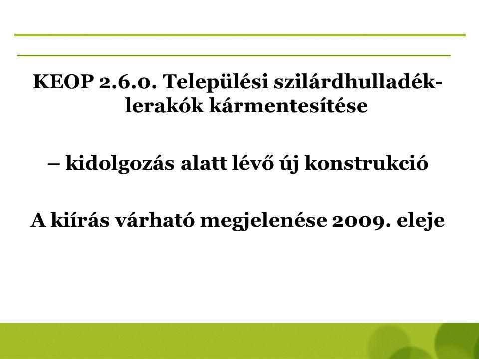 KEOP 2.6.0. Települési szilárdhulladék- lerakók kármentesítése – kidolgozás alatt lévő új konstrukció A kiírás várható megjelenése 2009. eleje