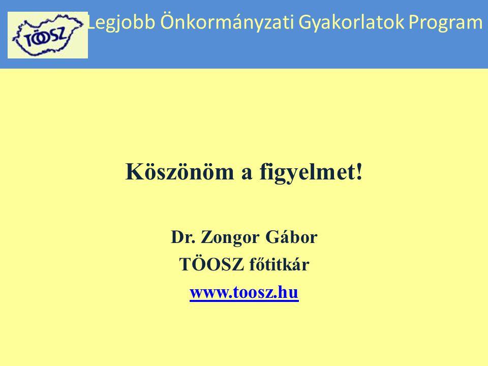 Legjobb Önkormányzati Gyakorlatok Program Köszönöm a figyelmet! Dr. Zongor Gábor TÖOSZ főtitkár www.toosz.hu