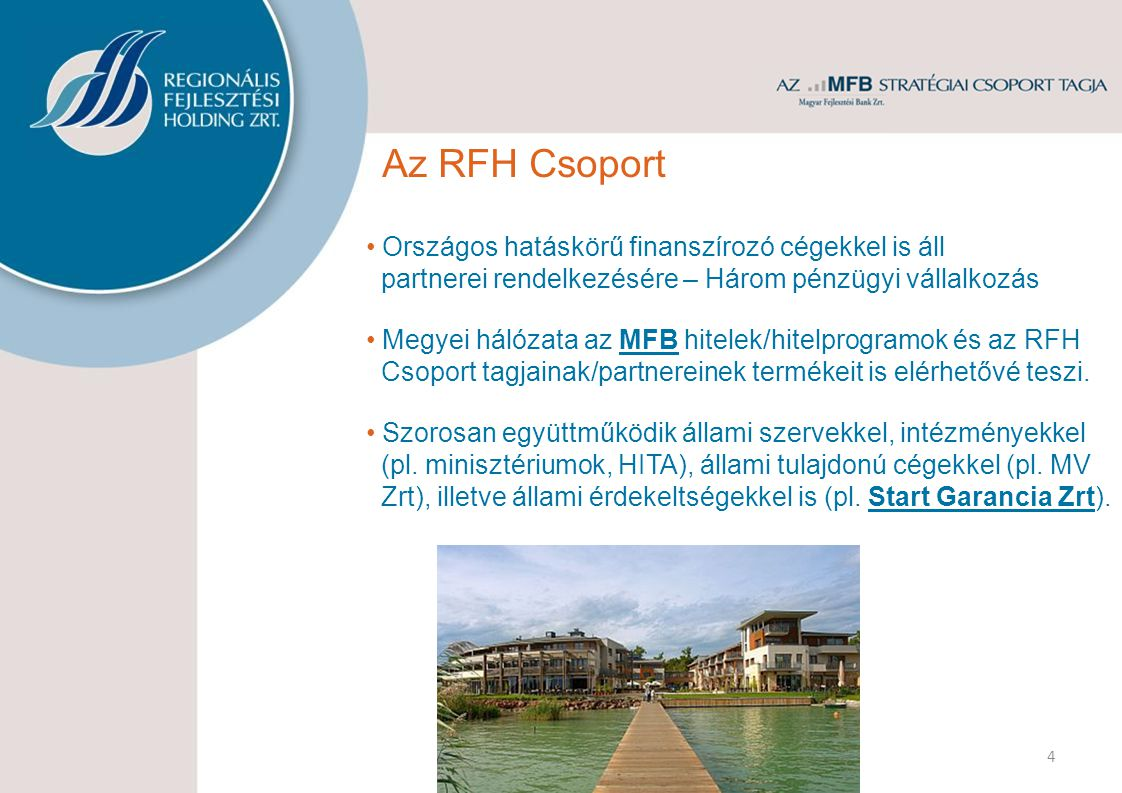 4 Az RFH Csoport Országos hatáskörű finanszírozó cégekkel is áll partnerei rendelkezésére – Három pénzügyi vállalkozás Megyei hálózata az MFB hitelek/hitelprogramok és az RFH Csoport tagjainak/partnereinek termékeit is elérhetővé teszi.