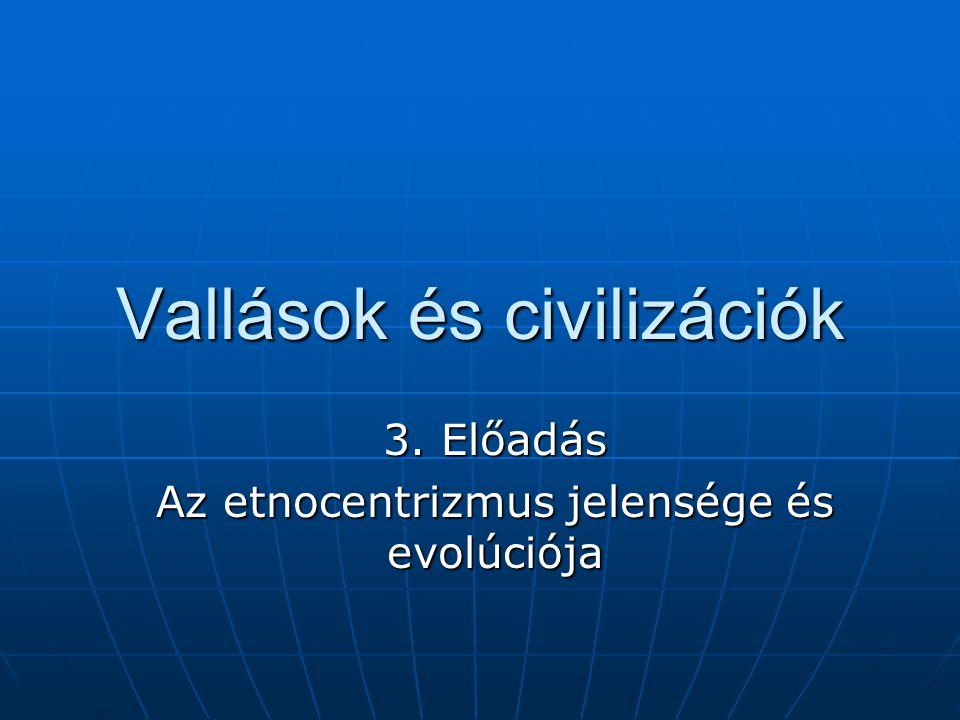 Vallások és civilizációk 3. Előadás Az etnocentrizmus jelensége és evolúciója