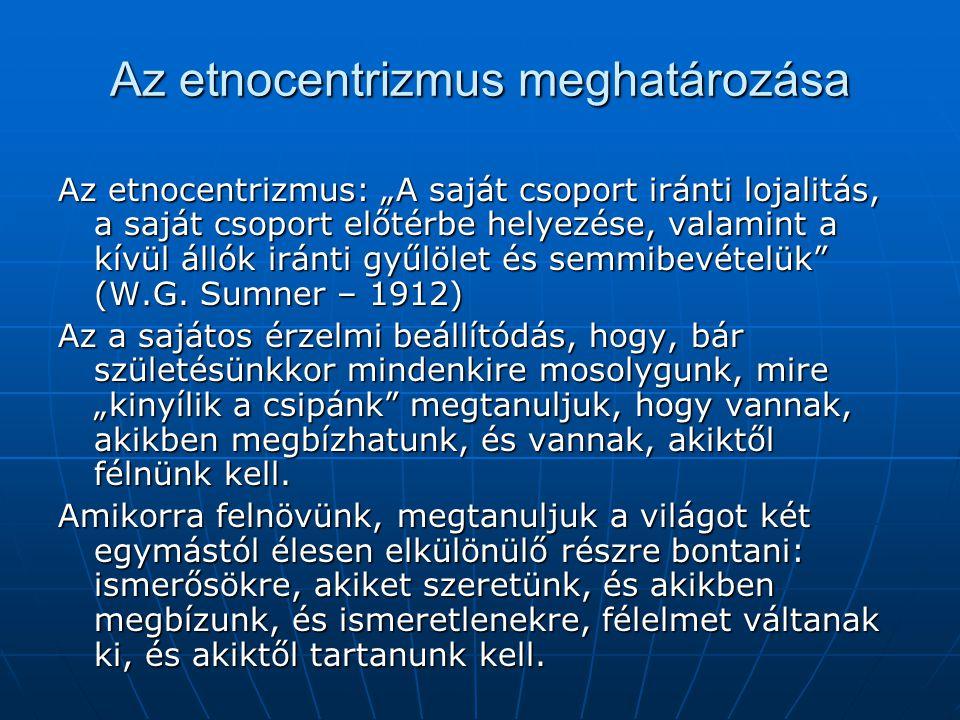 """Az etnocentrizmus meghatározása Az etnocentrizmus: """"A saját csoport iránti lojalitás, a saját csoport előtérbe helyezése, valamint a kívül állók iránti gyűlölet és semmibevételük (W.G."""