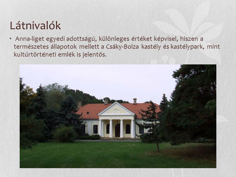 Látnivalók Anna-liget egyedi adottságú, különleges értéket képvisel, hiszen a természetes állapotok mellett a Csáky-Bolza kastély és kastélypark, mint