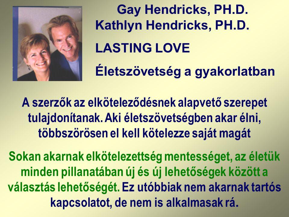 Gay Hendricks, PH.D. Kathlyn Hendricks, PH.D. LASTING LOVE Életszövetség a gyakorlatban A szerzők az elköteleződésnek alapvető szerepet tulajdonítanak