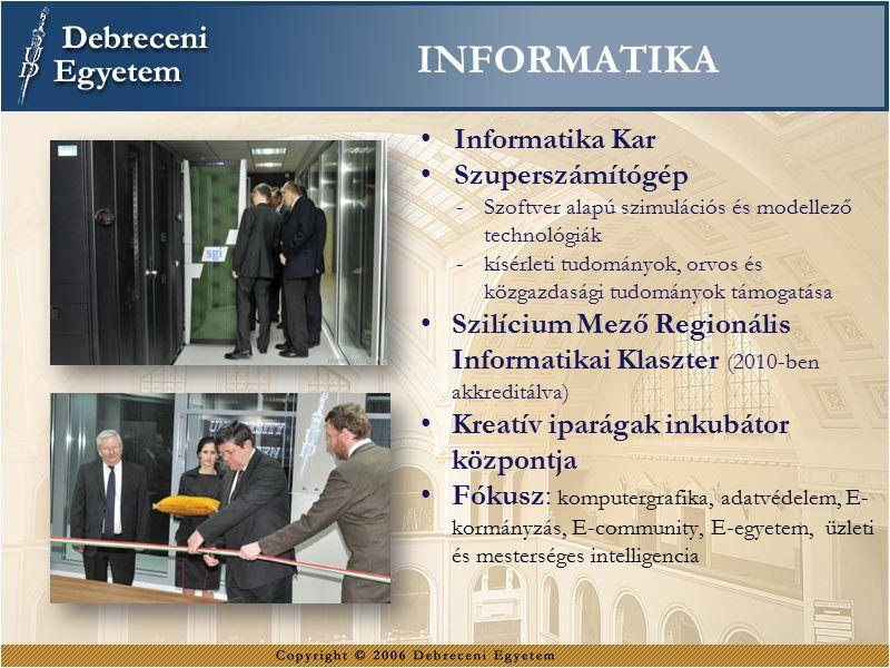 INFORMATIKA Informatika Kar Szuperszámítógép -Szoftver alapú szimulációs és modellező technológiák -kísérleti tudományok, orvos és közgazdasági tudományok támogatása Szilícium Mező Regionális Informatikai Klaszter (2010-ben akkreditálva) Kreatív iparágak inkubátor központja Fókusz: komputergrafika, adatvédelem, E- kormányzás, E-community, E-egyetem, üzleti és mesterséges intelligencia