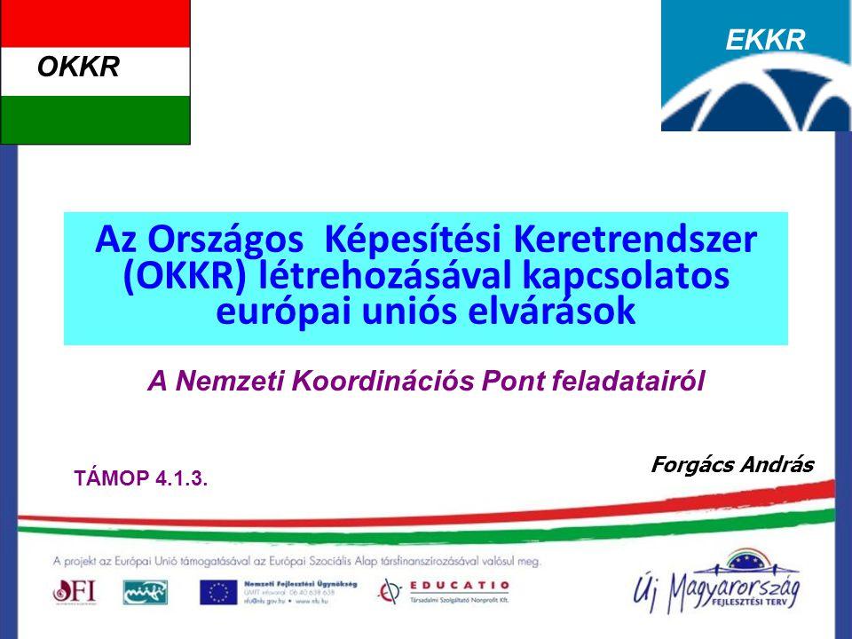 Az Országos Képesítési Keretrendszer (OKKR) létrehozásával kapcsolatos európai uniós elvárások A Nemzeti Koordinációs Pont feladatairól Forgács András OKKR EKKR TÁMOP 4.1.3.