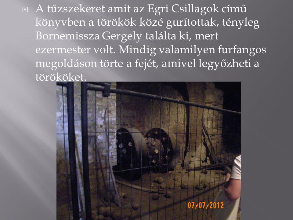  A tűzszekeret amit az Egri Csillagok című könyvben a törökök közé gurítottak, tényleg Bornemissza Gergely találta ki, mert ezermester volt. Mindig v