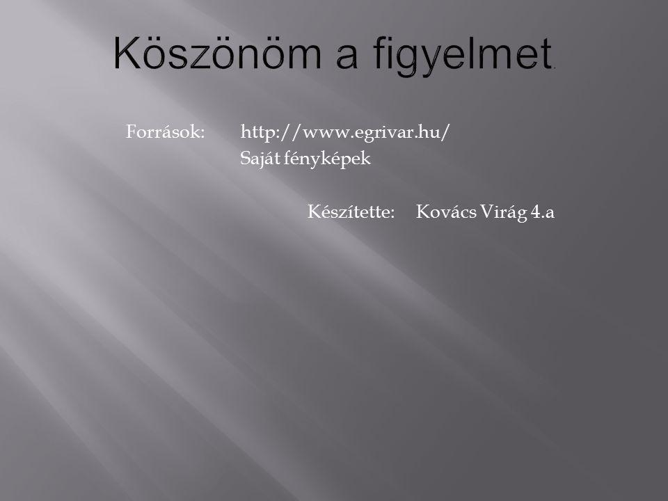 Források:http://www.egrivar.hu/ Saját fényképek Készítette: Kovács Virág 4.a