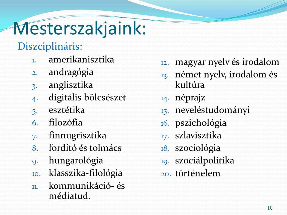 Mesterszakjaink: Diszciplináris: 1. amerikanisztika 2. andragógia 3. anglisztika 4. digitális bölcsészet 5. esztétika 6. filozófia 7. finnugrisztika 8